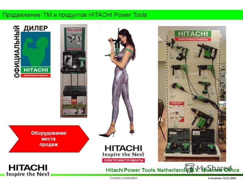Hitachi Power Tools Netherlands B.V. Moscow Office A.Andreev 12.03.2004 Company presentation Продвижение ТМ и продуктов HITACHI Power Tools Оборудование места продаж