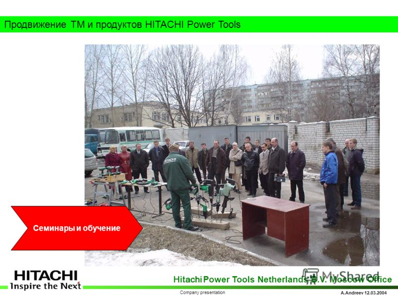 Hitachi Power Tools Netherlands B.V. Moscow Office A.Andreev 12.03.2004 Company presentation Продвижение ТМ и продуктов HITACHI Power Tools Семинары и обучение