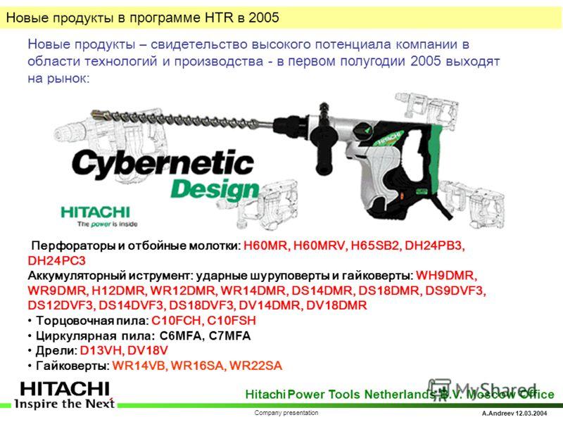 Hitachi Power Tools Netherlands B.V. Moscow Office A.Andreev 12.03.2004 Company presentation Новые продукты – свидетельство высокого потенциала компании в области технологий и производства - в первом полугодии 2005 выходят на рынок: Перфораторы и отб