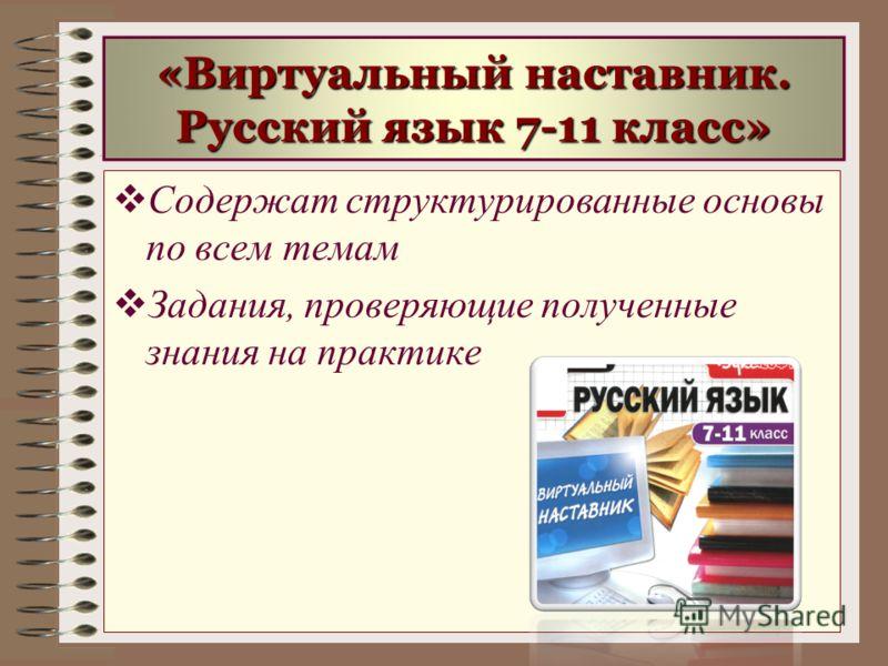 «Виртуальный наставник. Русский язык 7-11 класс» Содержат структурированные основы по всем темам Задания, проверяющие полученные знания на практике