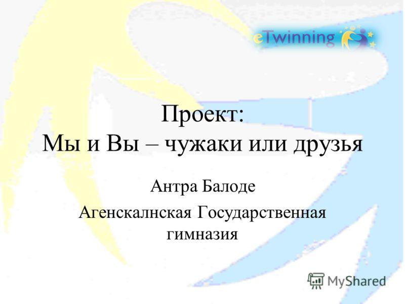 Проект: Мы и Вы – чужаки или друзья Антра Балоде Агенскалнская Государственная гимназия