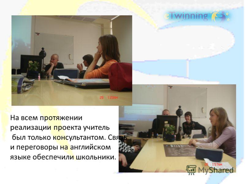 На всем протяжении реализации проекта учитель был только консультантом. Связь и переговоры на английском языке обеспечили школьники.