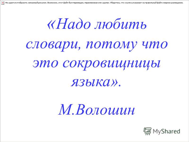 « Надо любить словари, потому что это сокровищницы языка». М.Волошин