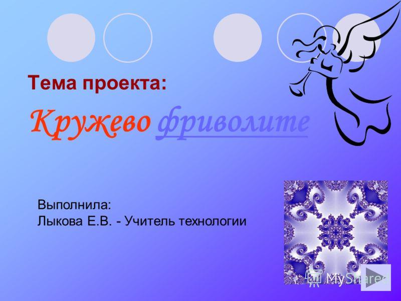 Тема проекта: Кружево фриволитефриволите Выполнила: Лыкова Е.В. - Учитель технологии