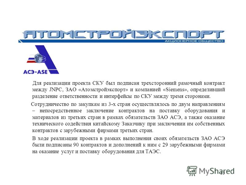 13 Для реализации проекта СКУ был подписан трехсторонний рамочный контракт между JNPC, ЗАО «Атомстройэкспорт» и компанией «Siemens», определивш ий разделение ответственности и интерфейсы по СКУ между тремя сторонами. Сотрудничество по закупкам из 3-х