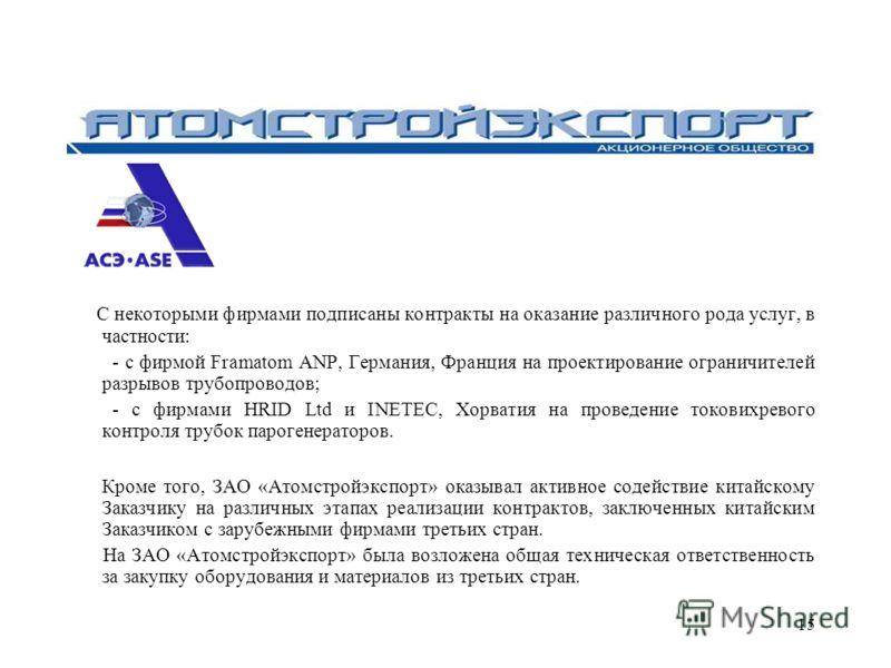 15 С некоторыми фирмами подписаны контракты на оказание различного рода услуг, в частности: - с фирмой Framatom ANP, Германия, Франция на проектирование ограничителей разрывов трубопроводов; - с фирмами HRID Ltd и INETEC, Хорватия на проведение токов