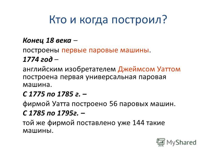 Кто и когда построил? Конец 18 века – построены первые паровые машины. 1774 год – английским изобретателем Джеймсом Уаттом построена первая универсальная паровая машина. С 1775 по 1785 г. – фирмой Уатта построено 56 паровых машин. С 1785 по 1795г. –