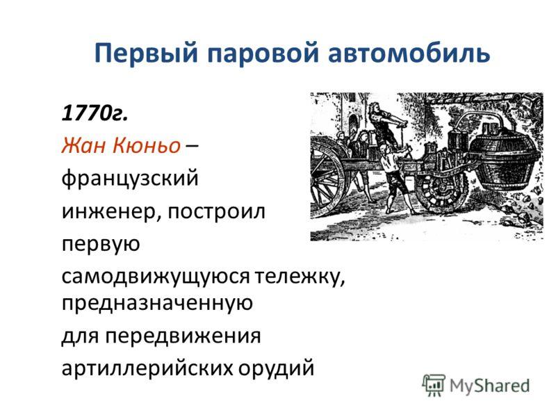 Первый паровой автомобиль 1770г. Жан Кюньо – французский инженер, построил первую самодвижущуюся тележку, предназначенную для передвижения артиллерийских орудий