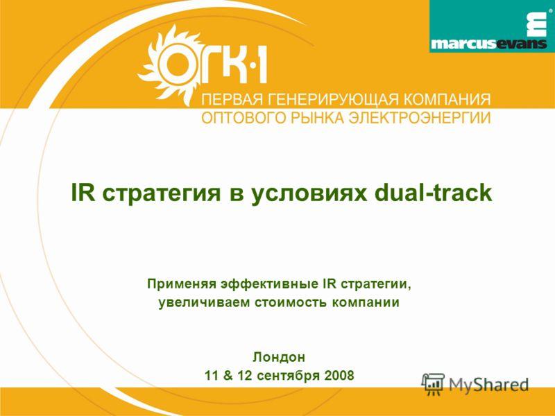 IR стратегия в условиях dual-track Применяя эффективные IR стратегии, увеличиваем стоимость компании Лондон 11 & 12 сентября 2008