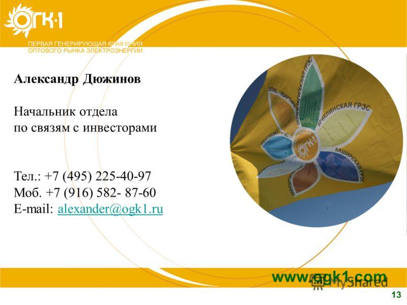 13 www.ogk1.com Александр Дюжинов Начальник отдела по связям с инвесторами Тел.: +7 (495) 225-40-97 Моб. +7 (916) 582- 87-60 E-mail: alexander@ogk1.rualexander@ogk1.ru