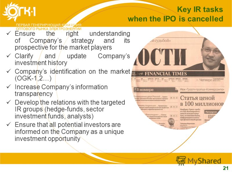 21 Key IR tasks when the IPO is cancelled Ensure the right understanding of Companys strategy and its prospective for the market players Clarify and update Companys investment history Companys identification on the market (ОGK-1,2…) Increase Companys