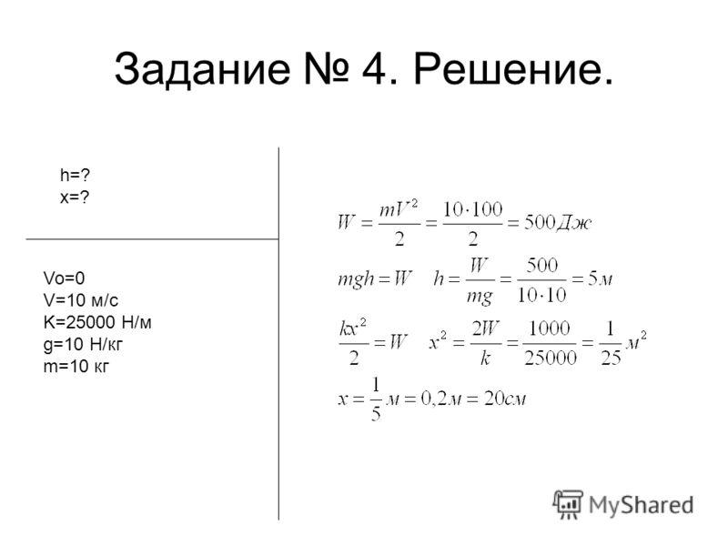 Задание 4. Решение. h=? x=? Vo=0 V=10 м/с K=25000 Н/м g=10 Н/кг m=10 кг
