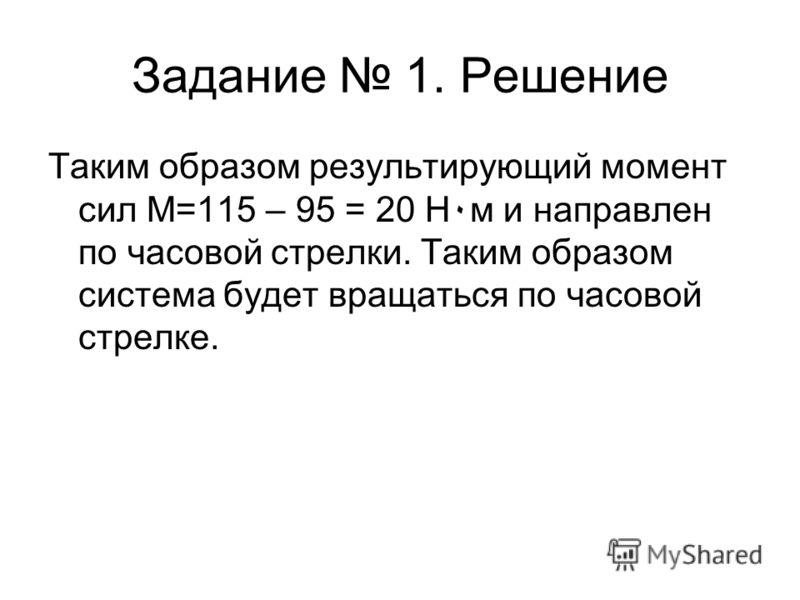 Задание 1. Решение Таким образом результирующий момент сил M=115 – 95 = 20 Н۰м и направлен по часовой стрелки. Таким образом система будет вращаться по часовой стрелке.