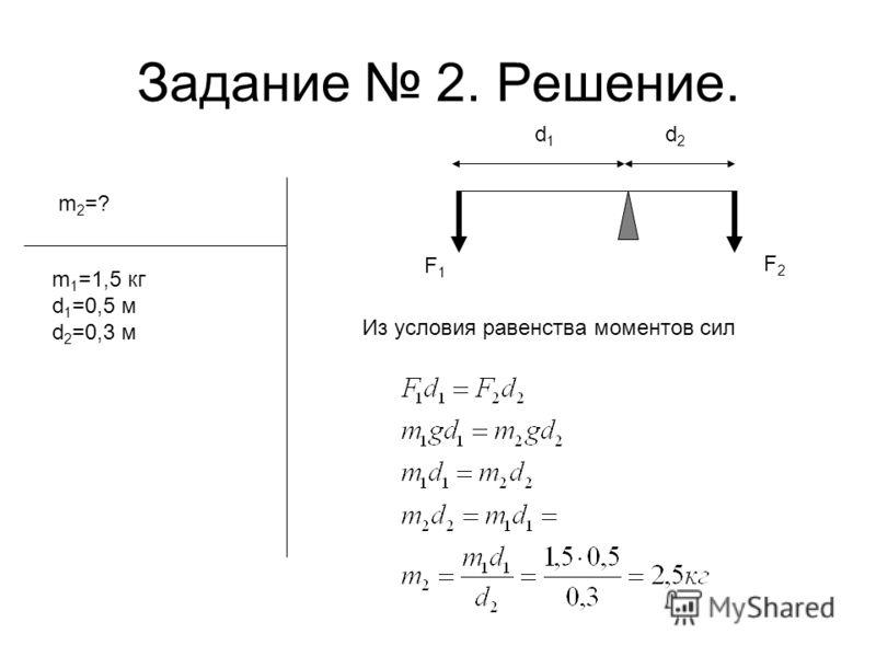 Задание 2. Решение. d1d1 d2d2 F1F1 F2F2 m 2 =? m 1 =1,5 кг d 1 =0,5 м d 2 =0,3 м Из условия равенства моментов сил