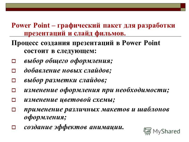 Power Point – графический пакет для разработки презентаций и слайд фильмов. Процесс создания презентаций в Power Point состоит в следующем: выбор общего оформления; добавление новых слайдов; выбор разметки слайдов; изменение оформления при необходимо