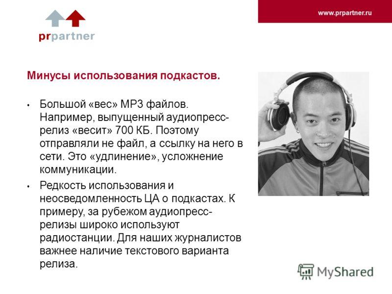 www.prpartner.ru Минусы использования подкастов. Большой «вес» MP3 файлов. Например, выпущенный аудиопресс- релиз «весит» 700 КБ. Поэтому отправляли не файл, а ссылку на него в сети. Это «удлинение», усложнение коммуникации. Редкость использования и
