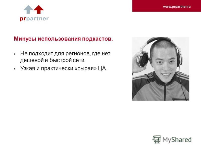 www.prpartner.ru Минусы использования подкастов. Не подходит для регионов, где нет дешевой и быстрой сети. Узкая и практически «сырая» ЦА.