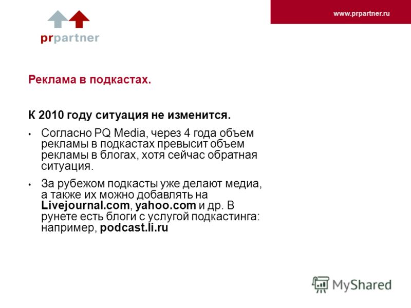 www.prpartner.ru Реклама в подкастах. К 2010 году ситуация не изменится. Согласно PQ Media, через 4 года объем рекламы в подкастах превысит объем рекламы в блогах, хотя сейчас обратная ситуация. За рубежом подкасты уже делают медиа, а также их можно