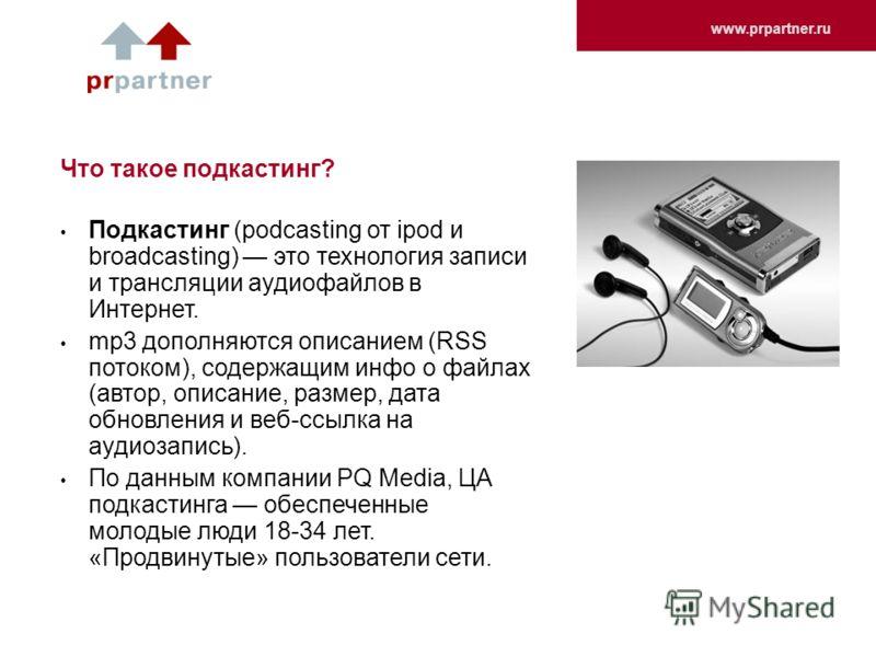 www.prpartner.ru Что такое подкастинг? Подкастинг (podcasting от ipod и broadcasting) это технология записи и трансляции аудиофайлов в Интернет. mp3 дополняются описанием (RSS потоком), содержащим инфо о файлах (автор, описание, размер, дата обновлен