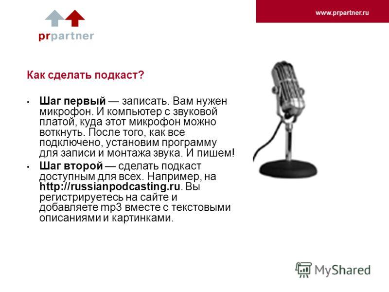 www.prpartner.ru Как сделать подкаст? Шаг первый записать. Вам нужен микрофон. И компьютер с звуковой платой, куда этот микрофон можно воткнуть. После того, как все подключено, установим программу для записи и монтажа звука. И пишем! Шаг второй сдела