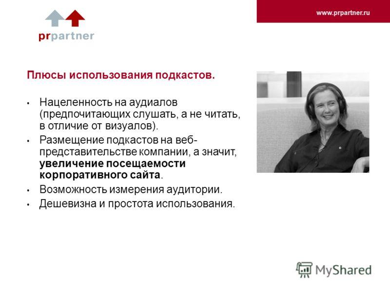 www.prpartner.ru Плюсы использования подкастов. Нацеленность на аудиалов (предпочитающих слушать, а не читать, в отличие от визуалов). Размещение подкастов на веб- представительстве компании, а значит, увеличение посещаемости корпоративного сайта. Во
