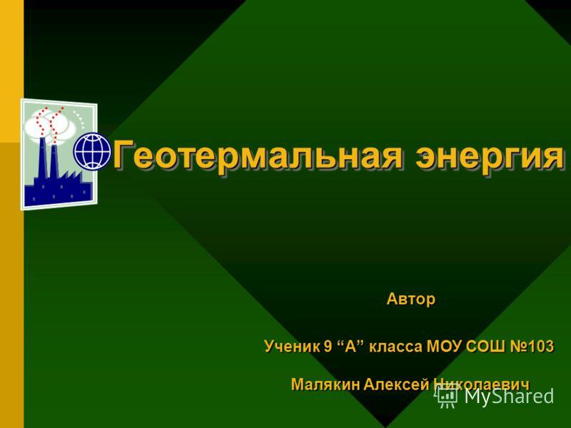 Геотермальная энергия Автор Автор Ученик 9 А класса МОУ СОШ 103 Малякин Алексей Николаевич Малякин Алексей Николаевич