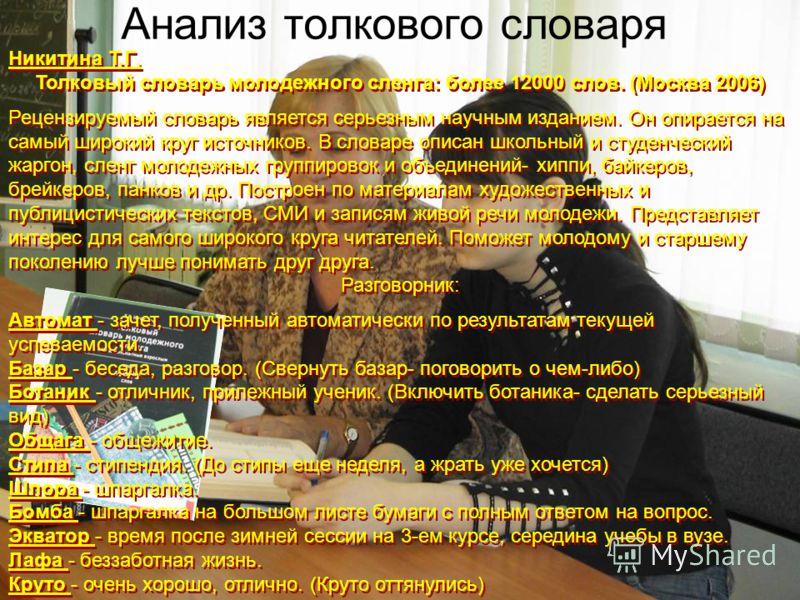 Анализ толкового словаря Никитина Т.Г. Толковый словарь молодежного сленга: более 12000 слов. (Москва 2006) Рецензируемый словарь является серьезным научным изданием. Он опирается на самый широкий круг источников. В словаре описан школьный и студенче