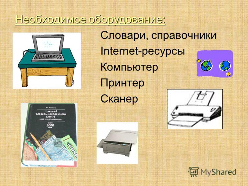 Необходимое оборудование: Словари, справочники Internet-ресурсы Компьютер Принтер Сканер