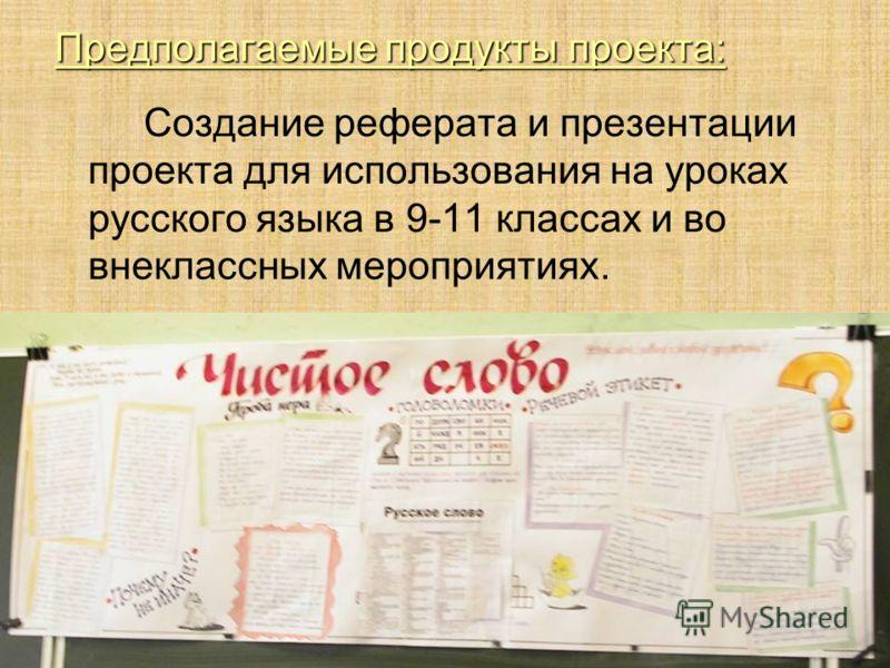 Предполагаемые продукты проекта: Создание реферата и презентации проекта для использования на уроках русского языка в 9-11 классах и во внеклассных мероприятиях.