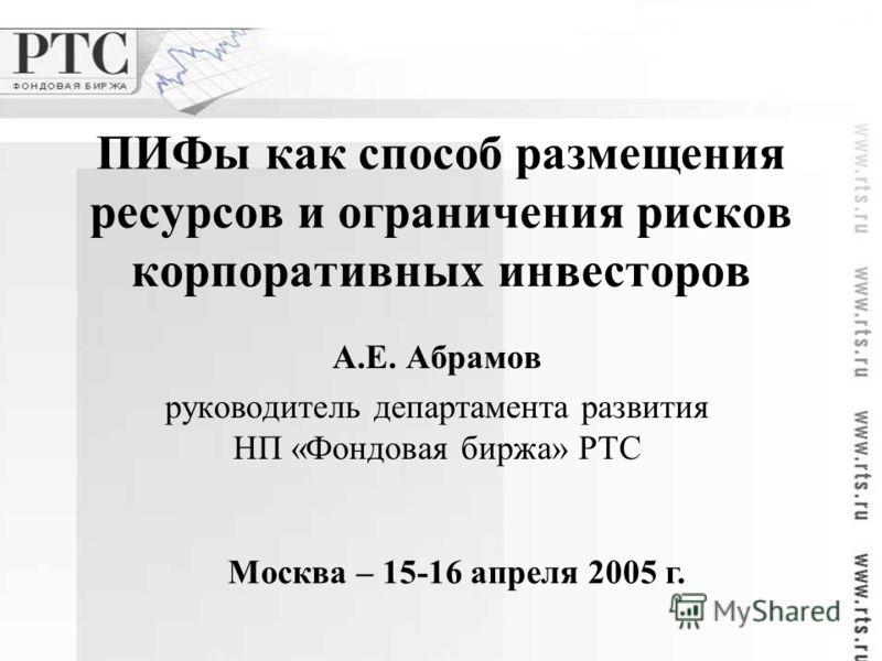 ПИФы как способ размещения ресурсов и ограничения рисков корпоративных инвесторов А.Е. Абрамов руководитель департамента развития НП «Фондовая биржа» РТС Москва – 15-16 апреля 2005 г.
