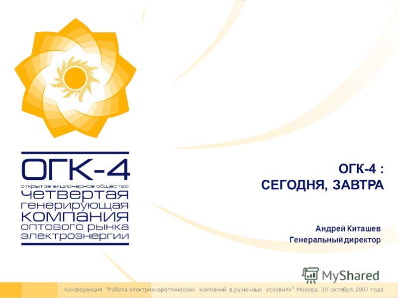 Андрей Киташев Генеральный директор Конференция Работа электроэнерегтических компаний в рыночных условиях Москва, 30 октября 2007 года ОГК-4 : СЕГОДНЯ, ЗАВТРА