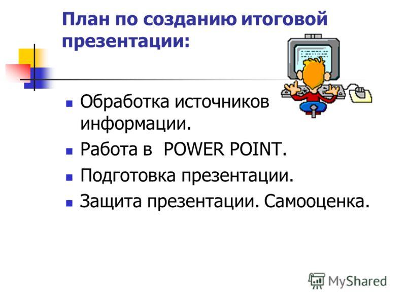 План по созданию итоговой презентации: Обработка источников информации. Работа в POWER POINT. Подготовка презентации. Защита презентации. Самооценка.