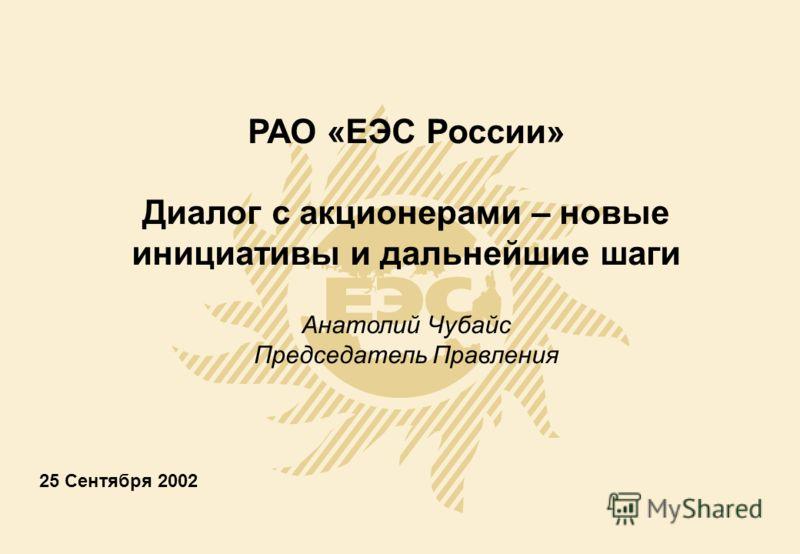 25 Сентября 2002 РАО «ЕЭС России» Диалог с акционерами – новые инициативы и дальнейшие шаги Анатолий Чубайс Председатель Правления
