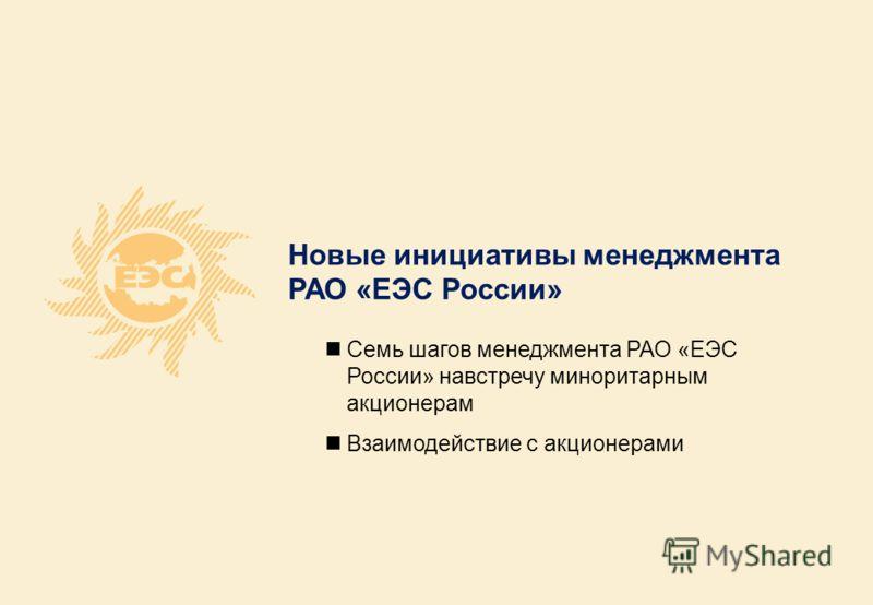 Новые инициативы менеджмента РАО «ЕЭС России» Семь шагов менеджмента РАО «ЕЭС России» навстречу миноритарным акционерам Взаимодействие с акционерами