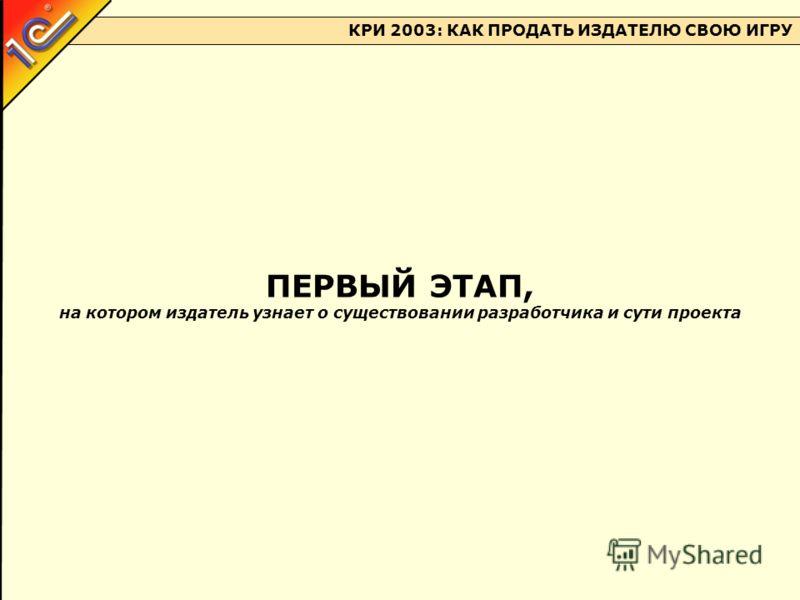 КРИ 2003: КАК ПРОДАТЬ ИЗДАТЕЛЮ СВОЮ ИГРУ ПЕРВЫЙ ЭТАП, на котором издатель узнает о существовании разработчика и сути проекта