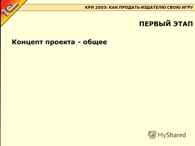 КРИ 2003: КАК ПРОДАТЬ ИЗДАТЕЛЮ СВОЮ ИГРУ Концепт проекта - общее ПЕРВЫЙ ЭТАП
