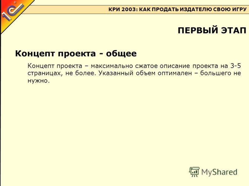 КРИ 2003: КАК ПРОДАТЬ ИЗДАТЕЛЮ СВОЮ ИГРУ Концепт проекта - общее Концепт проекта – максимально сжатое описание проекта на 3-5 страницах, не более. Указанный объем оптимален – большего не нужно. ПЕРВЫЙ ЭТАП