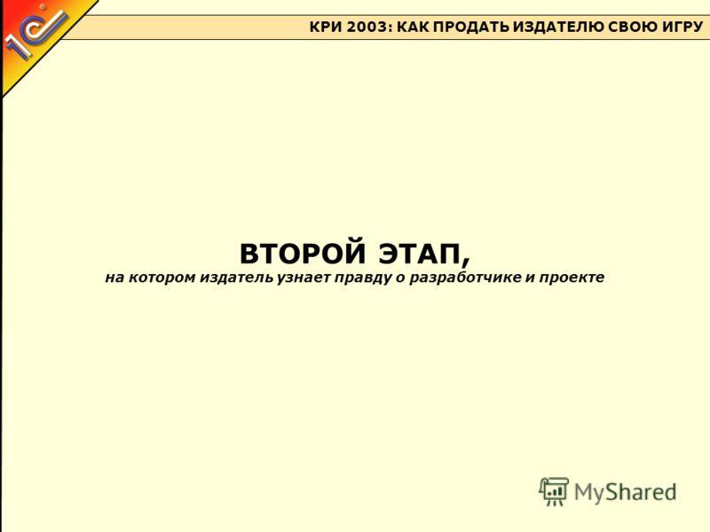 КРИ 2003: КАК ПРОДАТЬ ИЗДАТЕЛЮ СВОЮ ИГРУ ВТОРОЙ ЭТАП, на котором издатель узнает правду о разработчике и проекте
