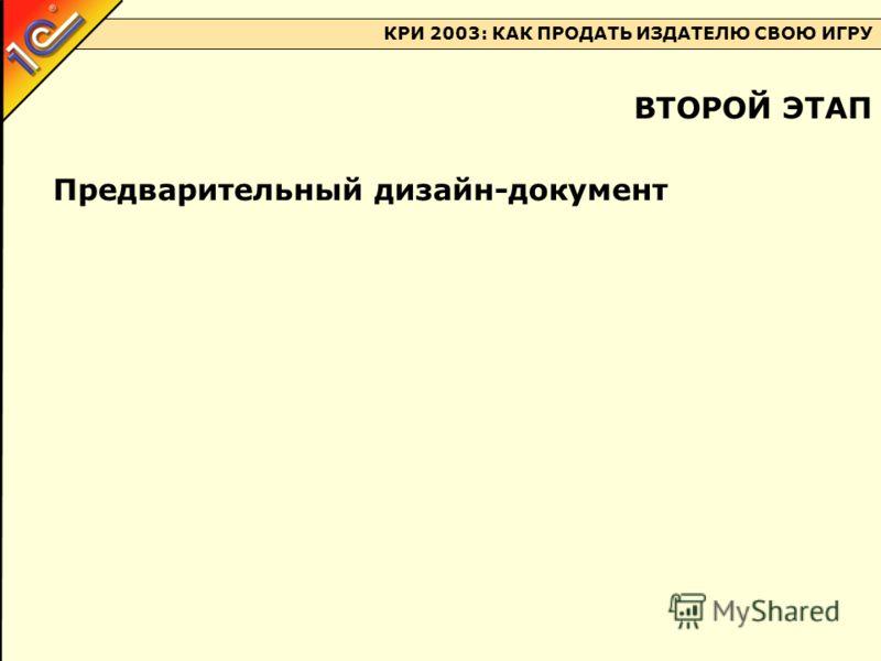 КРИ 2003: КАК ПРОДАТЬ ИЗДАТЕЛЮ СВОЮ ИГРУ Предварительный дизайн-документ ВТОРОЙ ЭТАП