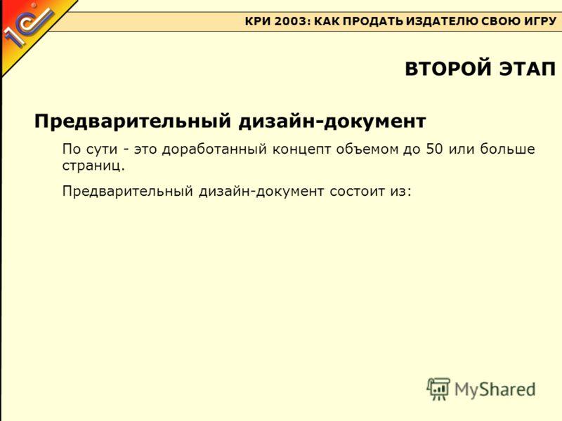 КРИ 2003: КАК ПРОДАТЬ ИЗДАТЕЛЮ СВОЮ ИГРУ Предварительный дизайн-документ По сути - это доработанный концепт объемом до 50 или больше страниц. Предварительный дизайн-документ состоит из: ВТОРОЙ ЭТАП