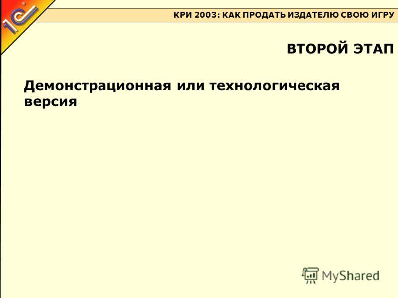 КРИ 2003: КАК ПРОДАТЬ ИЗДАТЕЛЮ СВОЮ ИГРУ Демонстрационная или технологическая версия ВТОРОЙ ЭТАП