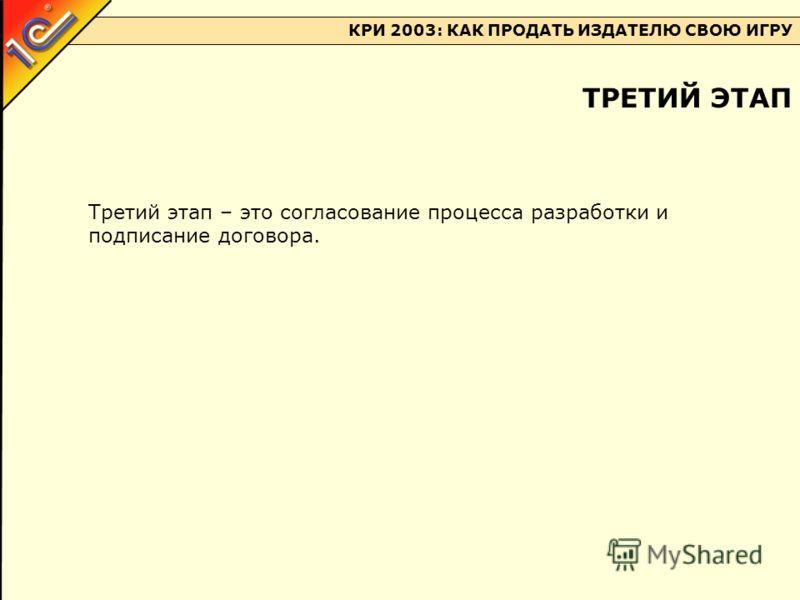 КРИ 2003: КАК ПРОДАТЬ ИЗДАТЕЛЮ СВОЮ ИГРУ Третий этап – это согласование процесса разработки и подписание договора. ТРЕТИЙ ЭТАП