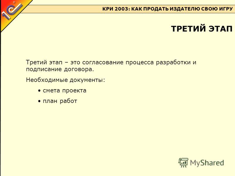 КРИ 2003: КАК ПРОДАТЬ ИЗДАТЕЛЮ СВОЮ ИГРУ Третий этап – это согласование процесса разработки и подписание договора. Необходимые документы: смета проекта план работ ТРЕТИЙ ЭТАП