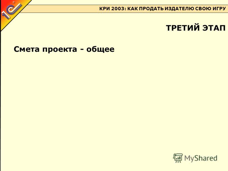 КРИ 2003: КАК ПРОДАТЬ ИЗДАТЕЛЮ СВОЮ ИГРУ Смета проекта - общее ТРЕТИЙ ЭТАП