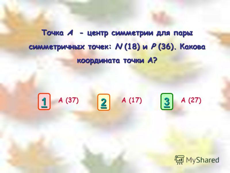 Точка A - центр симметрии для пары симметричных точек: N (18) и P (36). Какова координата точки А? А (37)А (17)А (27) 1111 3333 2222
