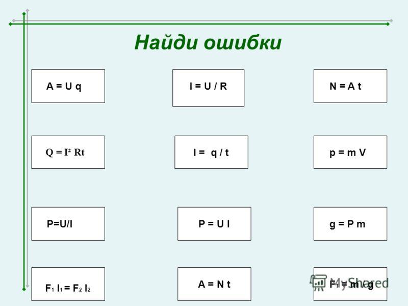 Найди ошибки A = U q Q = I² Rt Р=U/I I = q / t P = U I I = U / R N = A t p = m V g = P m F T = m / gA = N t F 1 l 1 = F 2 l 2