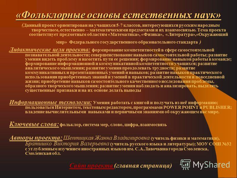 «Фольклорные основы естественных наук» ( Данный проект ориентирован на учащихся 5-7 классов, интересующихся русским народным творчеством, естественно – математическими предметами и их взаимосвязью. Тема проекта соответствует предметным областям «Мате