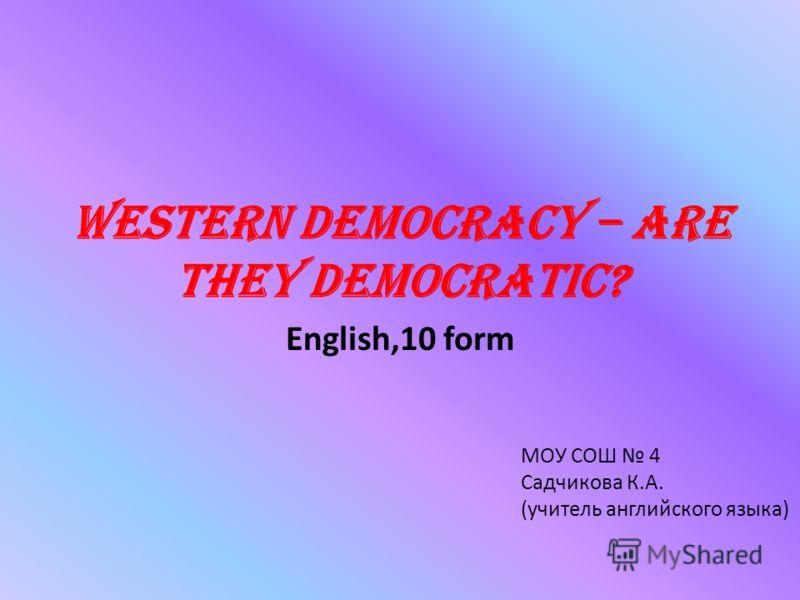 Western Democracy – are they democratic? English,10 form МОУ СОШ 4 Садчикова К.А. (учитель английского языка)