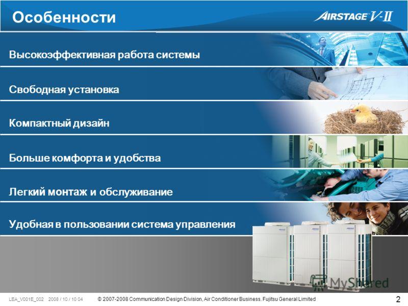 © 2007-2008 Communication Design Division, Air Conditioner Business. Fujitsu General Limited LEA_V001E_002 2008 / 10 / 10 04 2 Свободная установка Высокоэффективная работа системы Больше комфорта и удобства Особенности Компактный дизайн Удобная в пол
