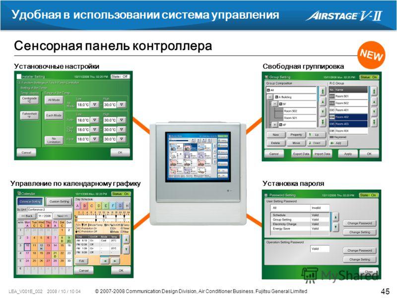 © 2007-2008 Communication Design Division, Air Conditioner Business. Fujitsu General Limited LEA_V001E_002 2008 / 10 / 10 04 45 Сенсорная панель контроллера Удобная в использовании система управления NEW Установочные настройкиСвободная группировка Уп